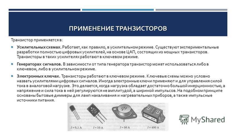 ПРИМЕНЕНИЕ ТРАНЗИСТОРОВ Транзистор применяется в : Усилительных схемах. Работает, как правило, в усилительном режиме. Существуют экспериментальные разработки полностью цифровых усилителей, на основе ЦАП, состоящих из мощных транзисторов. Транзисторы