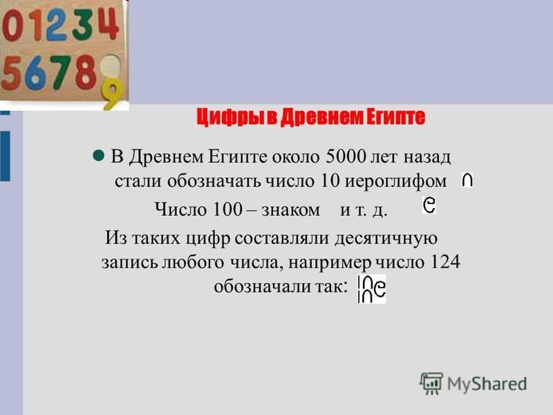 Цифры в Древнем Египте В Древнем Египте около 5000 лет назад стали обозначать число 10 иероглифом Число 100 – знаком и т. д. Из таких цифр составляли десятичную запись любого числа, например число 124 обозначали так :