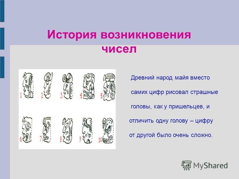 История возникновения чисел Древний народ майя вместо самих цифр рисовал страшные головы, как у пришельцев, и отличить одну голову – цифру от другой было очень сложно.