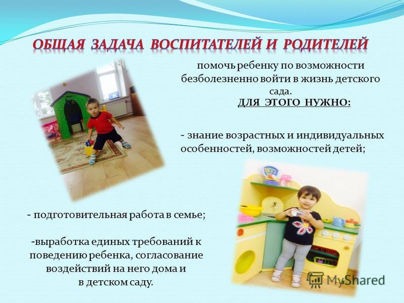 помочь ребенку по возможности безболезненно войти в жизнь детского сада. ДЛЯ ЭТОГО НУЖНО: - знание возрастных и индивидуальных особенностей, возможностей детей; - подготовительная работа в семье; -выработка единых требований к поведению ребенка, согл