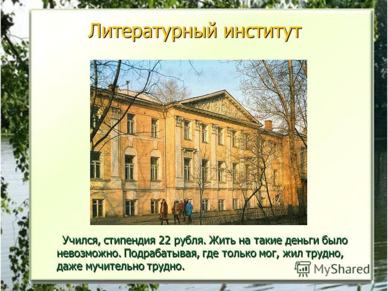 Литературный институт Учился, стипендия 22 рубля. Жить на такие деньги было невозможно. Подрабатывая, где только мог, жил трудно, даже мучительно трудно. Учился, стипендия 22 рубля. Жить на такие деньги было невозможно. Подрабатывая, где только мог,