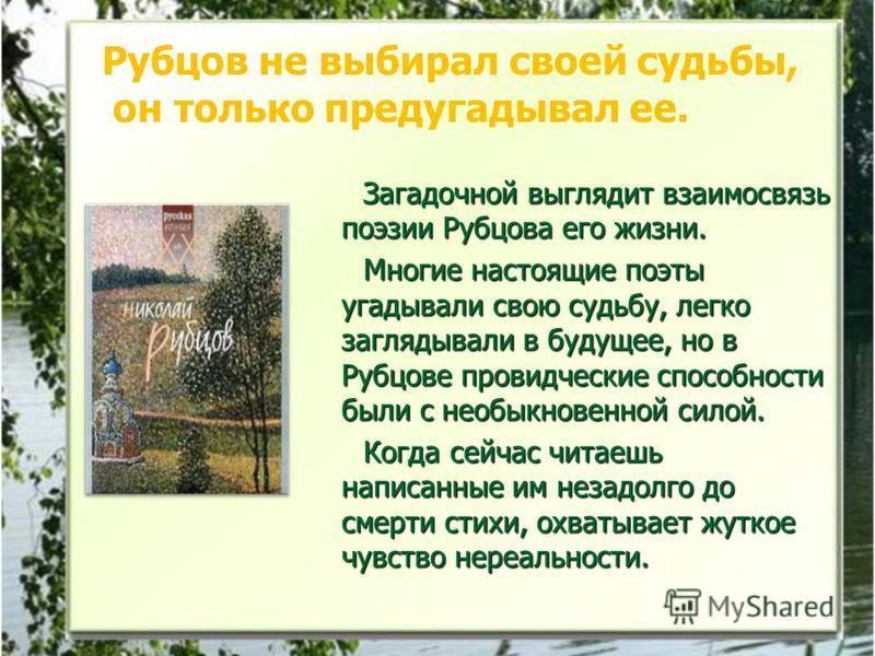 Загадочной выглядит взаимосвязь поэзии Рубцова его жизни. Загадочной выглядит взаимосвязь поэзии Рубцова его жизни. Многие настоящие поэты угадывали свою судьбу, легко заглядывали в будущее, но в Рубцове провидческие способности были с необыкновенной