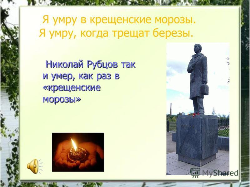 Николай Рубцов так и умер, как раз в «крещенские морозы» Николай Рубцов так и умер, как раз в «крещенские морозы» Я умру в крещенские морозы. Я умру, когда трещат березы.