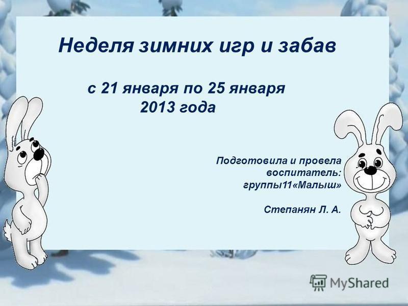 Неделя зимних игр и забав с 21 января по 25 января 2013 года Подготовила и провела воспитатель: группы 11«Малыш» Степанян Л. А.