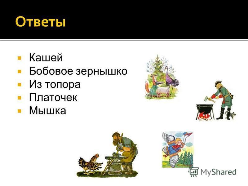 Кашей Бобовое зернышко Из топора Платочек Мышка