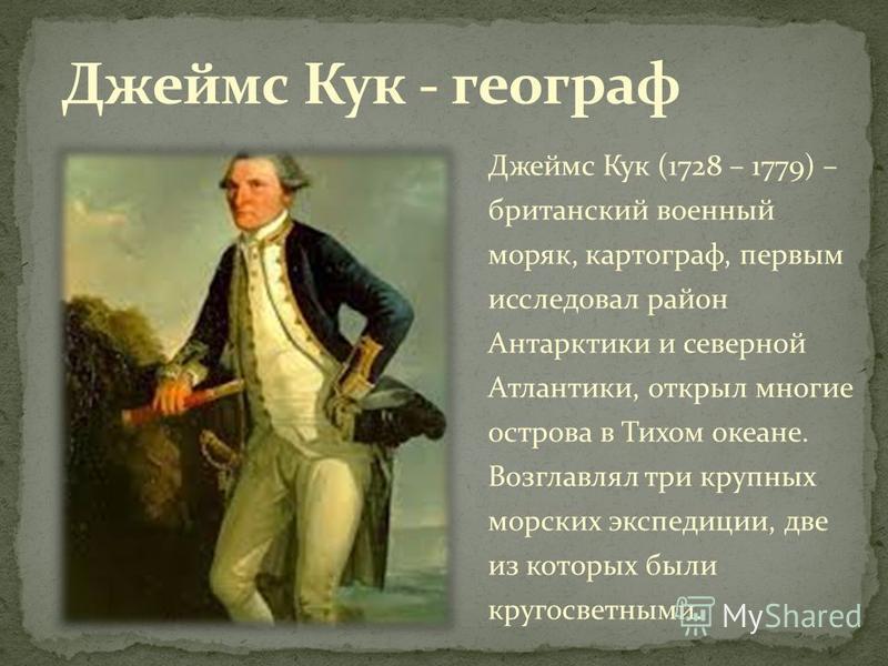 Джеймс Кук (1728 – 1779) – британский военный моряк, картограф, первым исследовал район Антарктики и северной Атлантики, открыл многие острова в Тихом океане. Возглавлял три крупных морских экспедиции, две из которых были кругосветными.