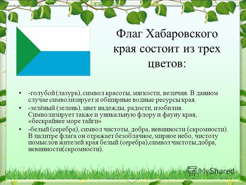 Флаг Хабаровского края состоит из трех цветов: -голубой (лазурь), символ красоты, мягкости, величия. В данном случае символизирует и обширные водные ресурсы края. -зелёный (зелень), цвет надежды, радости, изобилия. Символизирует также и уникальную фл