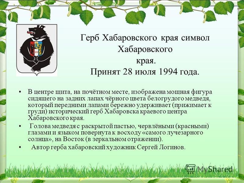 Герб Хабаровского края символ Хабаровского края. Принят 28 июля 1994 года. В центре щита, на почётном месте, изображена мощная фигура сидящего на задних лапах чёрного цвета белогрудого медведя, который передними лапами бережно удерживает (прижимает к