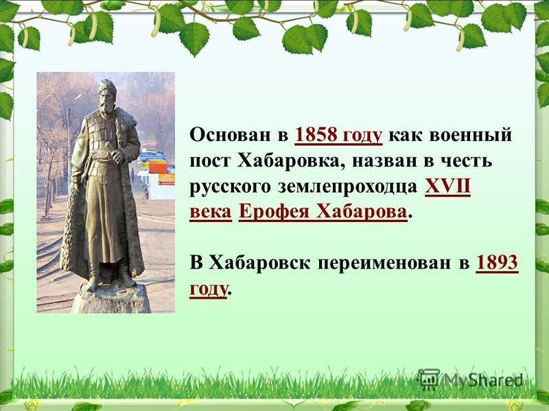 Основан в 1858 году как военный пост Хабаровка, назван в честь русского землепроходца XVII века Ерофея Хабарова.1858 годуXVII века Ерофея Хабарова В Хабаровск переименован в 1893 году.1893 году