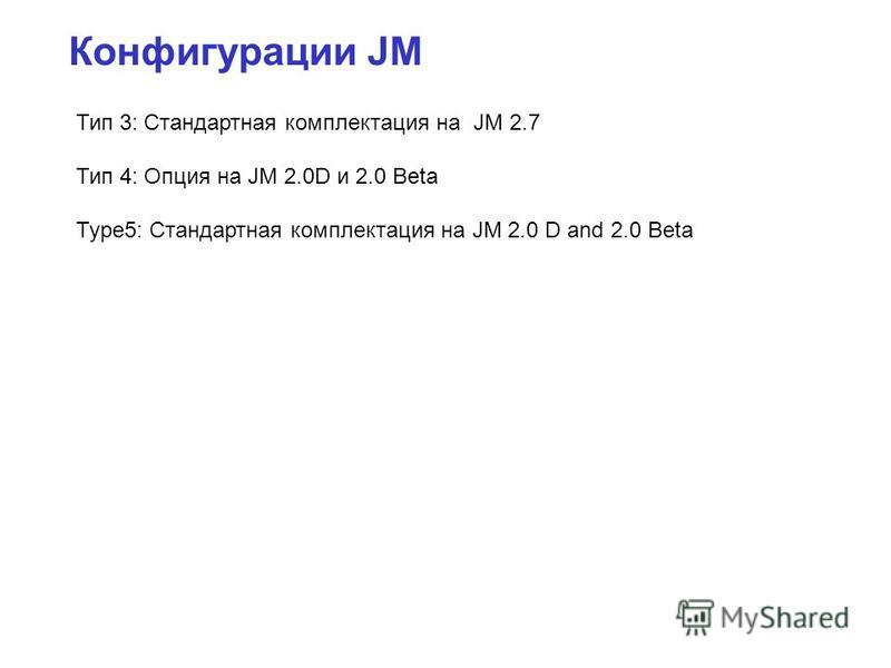 Конфигурации JM Тип 3: Стандартная комплектация на JM 2.7 Тип 4: Опция на JM 2.0D и 2.0 Beta Type5: Стандартная комплектация на JM 2.0 D and 2.0 Beta