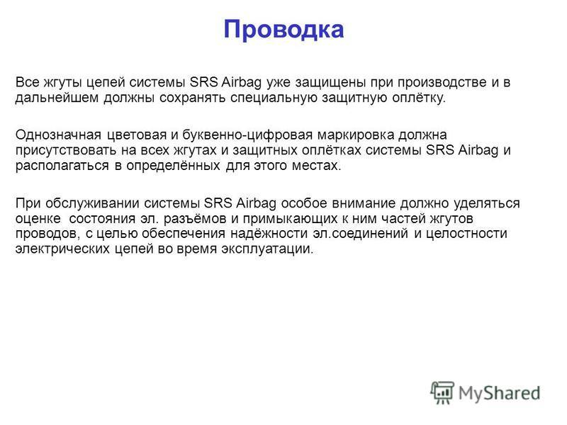 Все жгуты цепей системы SRS Airbag уже защищены при производстве и в дальнейшем должны сохранять специальную защитную оплётку. Однозначная цветовая и буквенно-цифровая маркировка должна присутствовать на всех жгутах и защитных оплётках системы SRS Ai