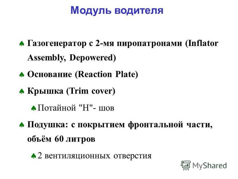 Газогенератор с 2-мя пиропатронами (Inflator Assembly, Depowered) Основание (Reaction Plate) Крышка (Trim cover) Потайной H- шов Подушка: с покрытием фронтальной части, объём 60 литров 2 вентиляционных отверстия Модуль водителя