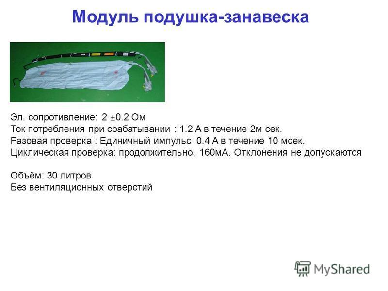 Модуль подушка-занавеска Эл. сопротивление: 2 0.2 Ом Ток потребления при срабатывании : 1.2 A в течение 2 м сек. Разовая проверка : Единичный импульс 0.4 A в течение 10 мсек. Циклическая проверка: продолжительно, 160 мA. Отклонения не допускаются Объ