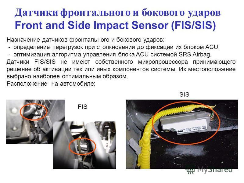 Датчики фронтального и бокового ударов Front and Side Impact Sensor (FIS/SIS) Назначение датчиков фронтального и бокового ударов: - определение перегрузок при столкновении до фиксации их блоком ACU. - оптимизация алгоритма управления блока ACU систем