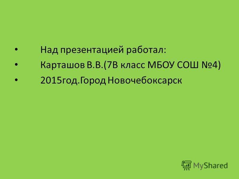 Над презентацией работал: Карташов В.В.(7В класс МБОУ СОШ 4) 2015 год.Город Новочебоксарск