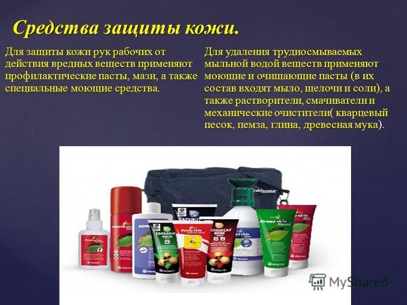 Для защиты кожи рук рабочих от действия вредных веществ применяют профилактические пасты, мази, а также специальные моющие средства. Для удаления трудносмываемых мыльной водой веществ применяют моющие и очищающие пасты (в их состав входят мыло, щелоч