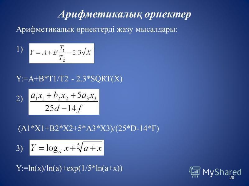 Арифметикалық өрнектерді жазу мысалдары: 1) Y:=A+B*T1/T2 - 2.3*SQRT(X) 2) (A1*X1+B2*X2+5*A3*X3)/(25*D-14*F) 3) Y:=ln(x)/ln(a)+exp(1/5*ln(a+x)) Арифметикалық өрнектер 20
