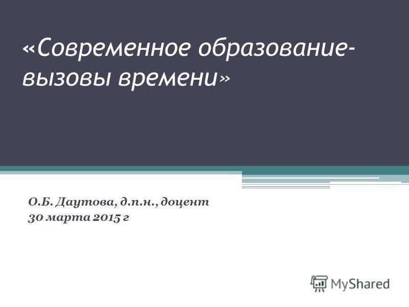 «Современное образование- вызовы времени» О.Б. Даутова, д.п.н., доцент 30 марта 2015 г