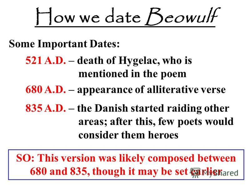 How we date Beowulf Some Important Dates: 521 A.D. – death of Hygelac, who is mentioned in the poem 680 A.D. – appearance of alliterative verse 835 A.D. – the Danish started raiding other areas; after this, few poets would consider them heroes SO: Th