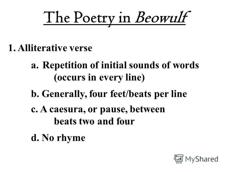 The Poetry in Beowulf 1. Alliterative verse a.Repetition of initial sounds of words (occurs in every line) b. Generally, four feet/beats per line c. A caesura, or pause, between beats two and four d. No rhyme