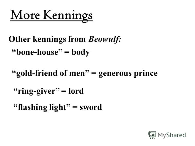 More Kennings Other kennings from Beowulf: bone-house = body gold-friend of men = generous prince ring-giver = lord flashing light = sword