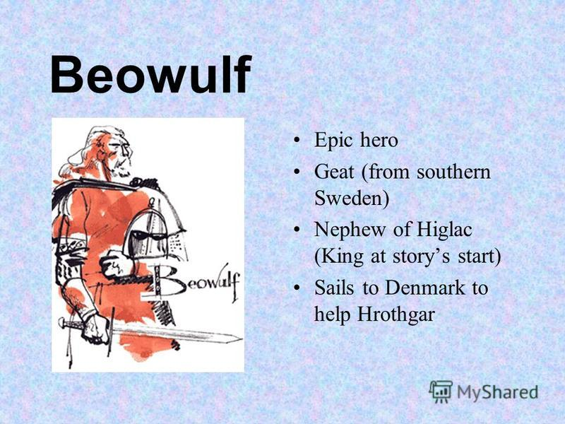 Beowulf Epic hero Geat (from southern Sweden) Nephew of Higlac (King at storys start) Sails to Denmark to help Hrothgar