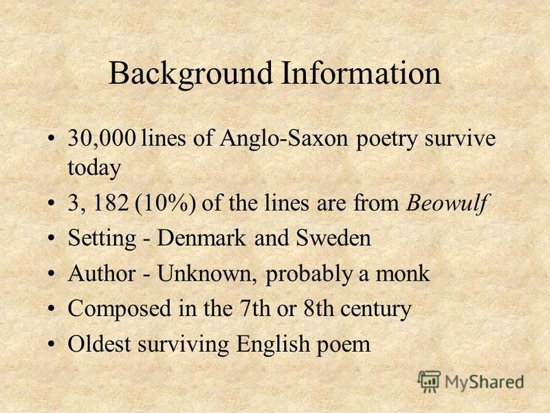 Background Information 30,000 lines of Anglo-Saxon poetry survive today 3, 182 (10%) of the lines are from Beowulf Setting - Denmark and Sweden Author - Unknown, probably a monk Composed in the 7th or 8th century Oldest surviving English poem