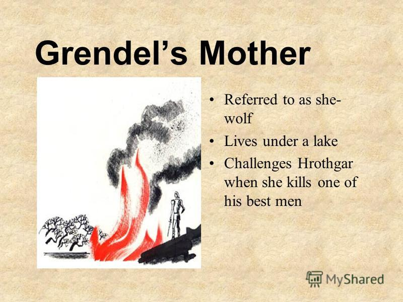 Grendels Mother Referred to as she- wolf Lives under a lake Challenges Hrothgar when she kills one of his best men