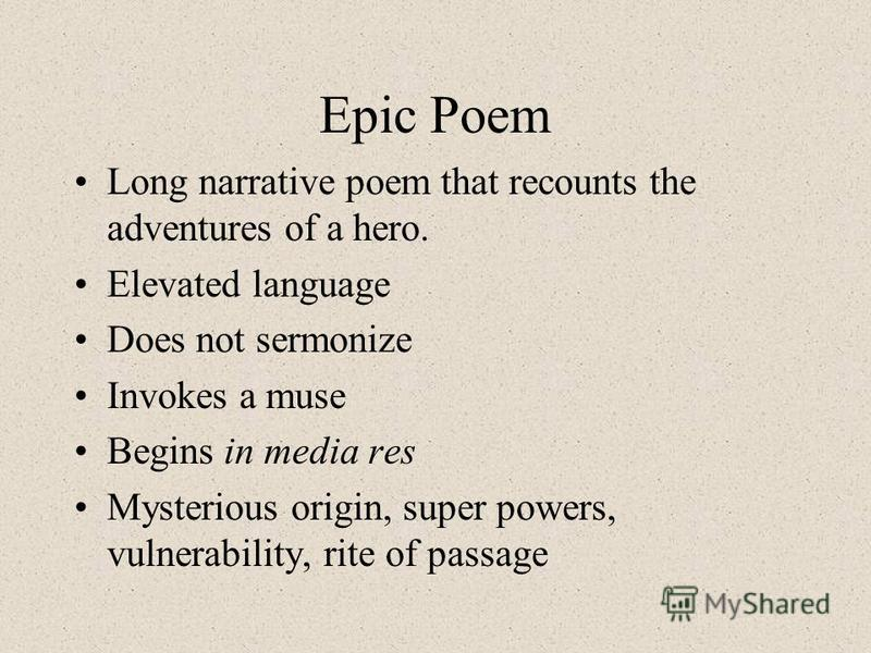 Epic Poem Long narrative poem that recounts the adventures of a hero. Elevated language Does not sermonize Invokes a muse Begins in media res Mysterious origin, super powers, vulnerability, rite of passage