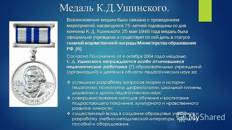 Медаль К.Д.Ушинского. Возникновение медали было связано с проведением мероприятий, касающихся 75- летней годовщины со дня кончины К. Д. Ушинского. 25 мая 1946 года медаль была официально учреждена и существует по сей день в статусе главной ведомствен