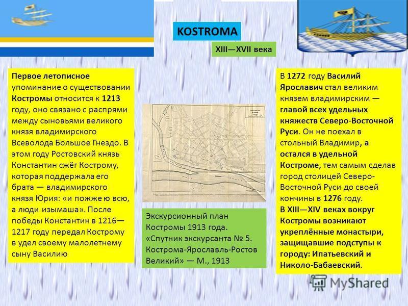 KOSTROMA XIIIXVII века Первое летописное упоминание о существовании Костромы относится к 1213 году, оно связано с распрями между сыновьями великого князя владимирского Всеволода Большое Гнездо. В этом году Ростовский князь Константин сжёг Кострому, к