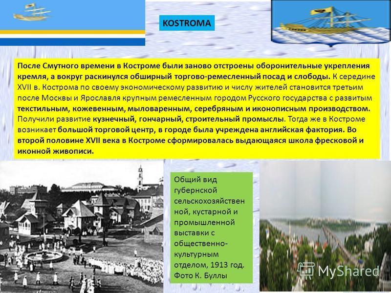 После Смутного времени в Костроме были заново отстроены оборонительные укрепления кремля, а вокруг раскинулся обширный торгово-ремесленный посад и слободы. К середине XVII в. Кострома по своему экономическому развитию и числу жителей становится треть