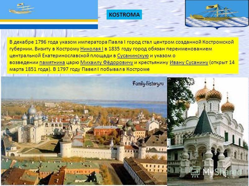 KOSTROMA В декабре 1796 года указом императора Павла I город стал центром созданной Костромской губернии. Визиту в Кострому Николая I в 1835 году город обязан переименованием центральной Екатеринославской площади в Сусанинскую и указом о возведении п