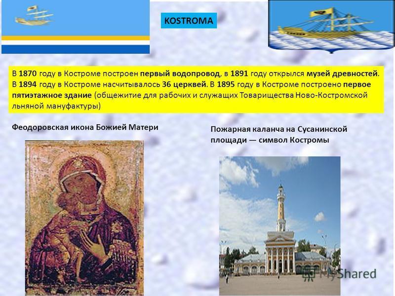 KOSTROMA В 1870 году в Костроме построен первый водопровод, в 1891 году открылся музей древностей. В 1894 году в Костроме насчитывалось 36 церквей. В 1895 году в Костроме построено первое пятиэтажное здание (общежитие для рабочих и служащих Товарищес
