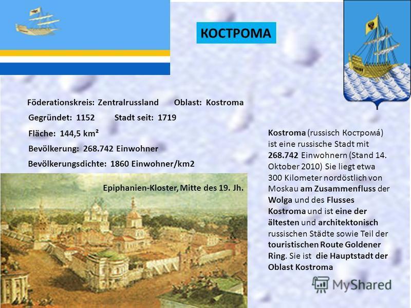 КОСТРОМА Föderationskreis: ZentralrusslandOblast: Kostroma Gegründet: 1152Stadt seit: 1719 Fläche: 144,5 km² Bevölkerung: 268.742 Einwohner Bevölkerungsdichte: 1860 Einwohner/km2 Kostroma (russisch Кострома́) ist eine russische Stadt mit 268.742 Einw