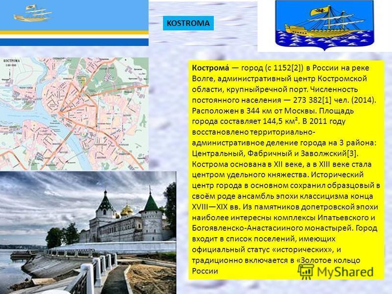 KOSTROMA Кострома́ город (с 1152[2]) в России на реке Волге, административный центр Костромской области, крупный речной порт. Численность постоянного населения 273 382[1] чел. (2014). Расположен в 344 км от Москвы. Площадь города составляет 144,5 км²