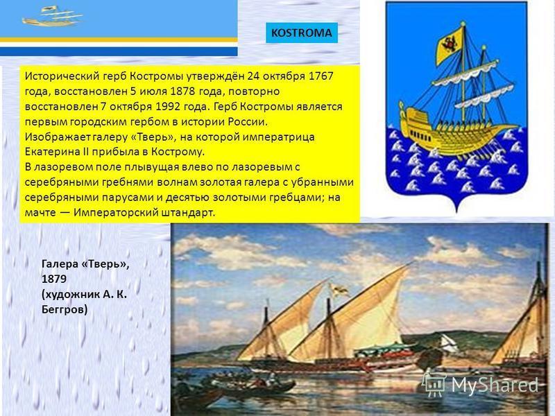 KOSTROMA Исторический герб Костромы утверждён 24 октября 1767 года, восстановлен 5 июля 1878 года, повторно восстановлен 7 октября 1992 года. Герб Костромы является первым городским гербом в истории России. Изображает галеру «Тверь», на которой импер