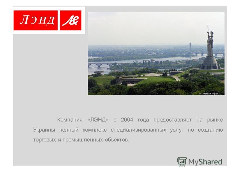 Компания «ЛЭНД» с 2004 года предоставляет на рынке Украины полный комплекс специализированных услуг по созданию торговых и промышленных объектов.