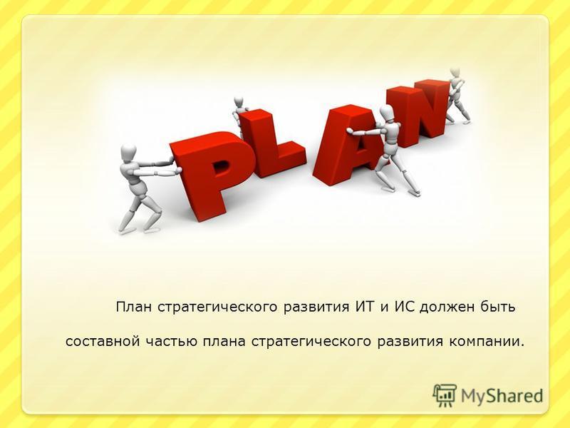 П лан стратегического развития ИТ и ИС должен быть составной частью плана стратегического развития компании.