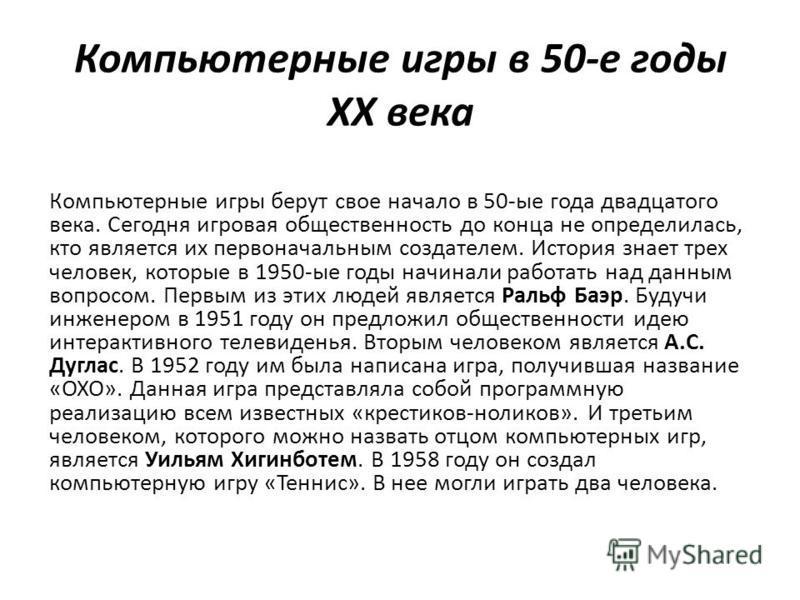 Компьютерные игры в 50-е годы XX века Компьютерные игры берут свое начало в 50-ые года двадцатого века. Сегодня игровая общественность до конца не определилась, кто является их первоначальным создателем. История знает трех человек, которые в 1950-ые