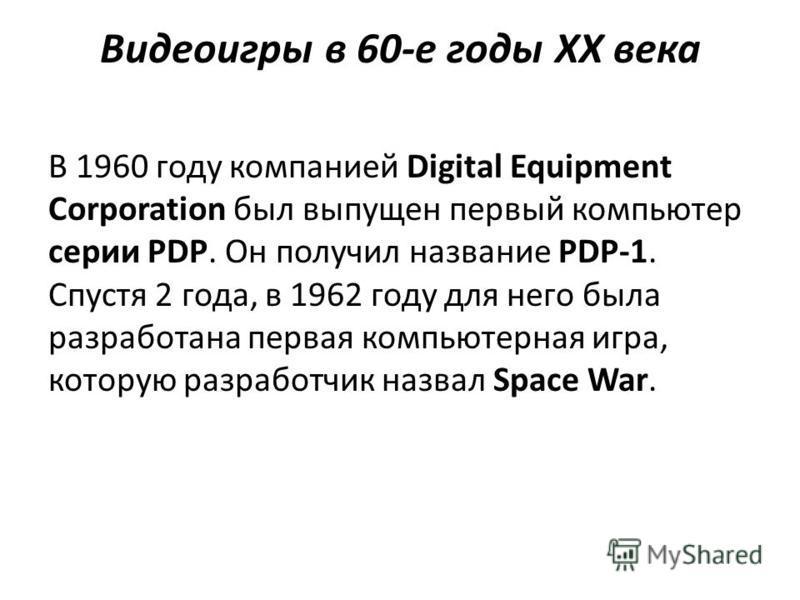 Видеоигры в 60-е годы XX века В 1960 году компанией Digital Equipment Corporation был выпущен первый компьютер серии PDP. Он получил название PDP-1. Спустя 2 года, в 1962 году для него была разработана первая компьютерная игра, которую разработчик на