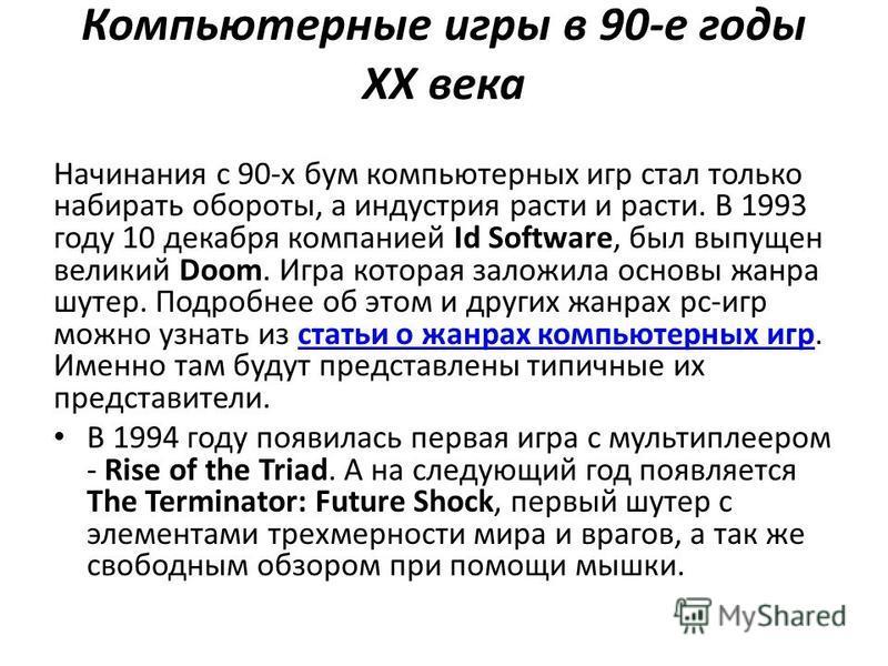 Компьютерные игры в 90-е годы XX века Начинания с 90-х бум компьютерных игр стал только набирать обороты, а индустрия расти и расти. В 1993 году 10 декабря компанией Id Software, был выпущен великий Doom. Игра которая заложила основы жанра шутер. Под