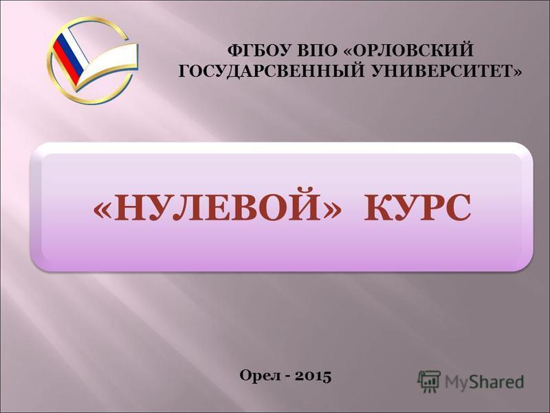 «НУЛЕВОЙ» КУРС ФГБОУ ВПО «ОРЛОВСКИЙ ГОСУДАРСВЕННЫЙ УНИВЕРСИТЕТ» Орел - 2015