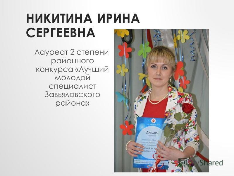 НИКИТИНА ИРИНА СЕРГЕЕВНА Лауреат 2 степени районного конкурса «Лучший молодой специалист Завьяловского района»