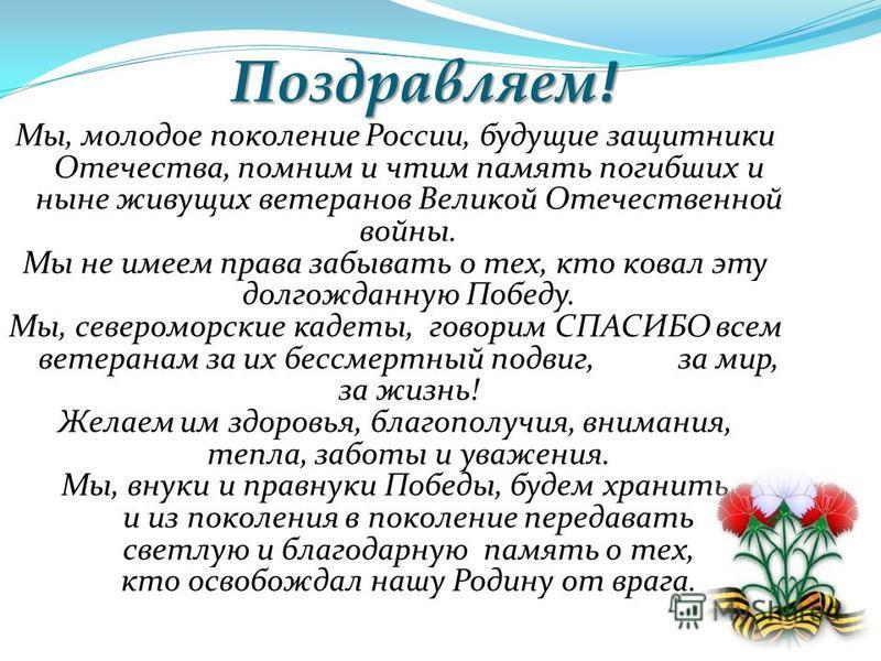 Поздравляем ! Мы, молодое поколение России, будущие защитники Отечества, помним и чтим память погибших и ныне живущих ветеранов Великой Отечественной войны. Мы не имеем права забывать о тех, кто ковал эту долгожданную Победу. Мы, североморские кадеты
