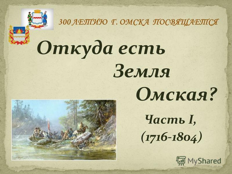 Откуда есть Земля Омская? Часть I, (1716-1804) 300 ЛЕТИЮ Г. ОМСКА ПОСВЯЩАЕТСЯ