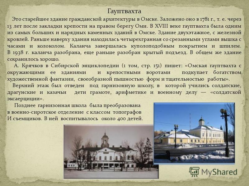 Гауптвахта Это старейшее здание гражданской архитектуры в Омске. Заложено оно в 1781 г., т. е. через 13 лет после закладки крепости на правом берегу Оми. В XVIII веке гауптвахта была одним из самых больших и нарядных каменных зданий в Омске. Здание д