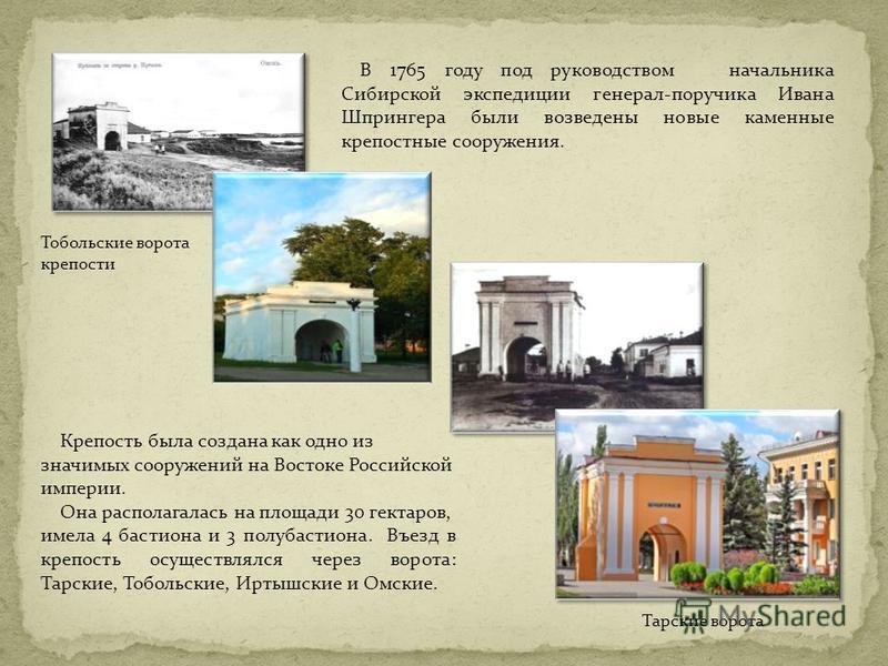 В 1765 году под руководством начальника Сибирской экспедиции генерал-поручика Ивана Шпрингера были возведены новые каменные крепостные сооружения. Тобольские ворота крепости Крепость была создана как одно из значимых сооружений на Востоке Российской