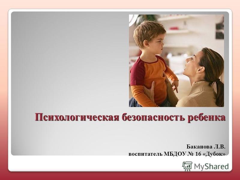 Психологическая безопасность ребенка Психологическая безопасность ребенка Баканова Л.В. воспитатель МБДОУ 16 «Дубок»