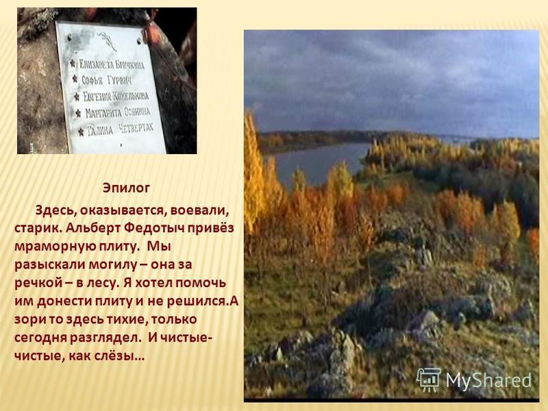 Эпилог Здесь, оказывается, воевали, старик. Альберт Федотыч привёз мраморную плиту. Мы разыскали могилу – она за речкой – в лесу. Я хотел помочь им донести плиту и не решился.А зори то здесь тихие, только сегодня разглядел. И чистые- чистые, как слёз